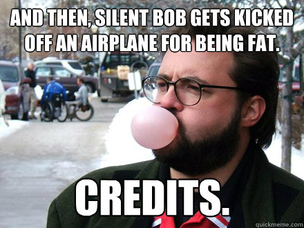 And then, Silent bob gets kicked off an airplane for being fat. Credits.