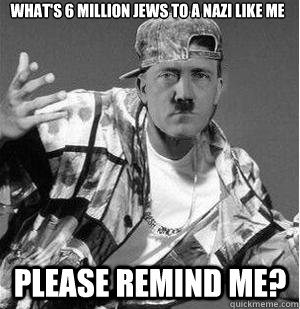 What's 6 million jews to a nazi like me Please remind me?
