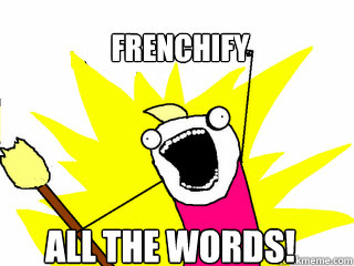 Frenchify  ALL THE words! - Frenchify  ALL THE words!  All The Things