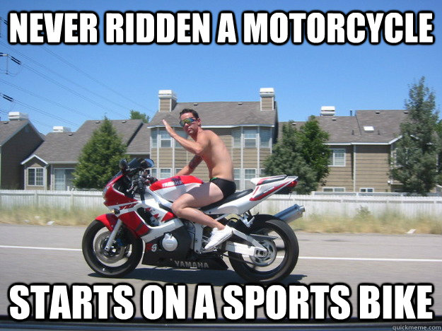 f38dfd502e4ab68d372e46dfb0f9a099d68eda87db01ca6c27153751eda66e91 never ridden a motorcycle starts on a sports bike scumbag squid,Funny Motorcycle Memes