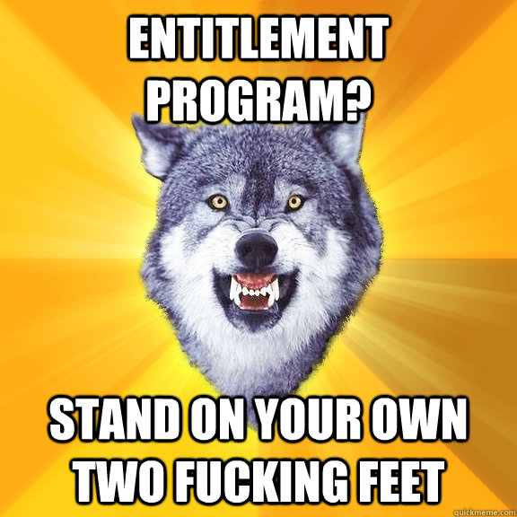 entitlement program? STAND ON YOUR OWN TWO FUCKING FEET - entitlement program? STAND ON YOUR OWN TWO FUCKING FEET  Courage Wolf