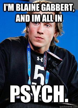 I'm Blaine Gabbert, and im all in psych.