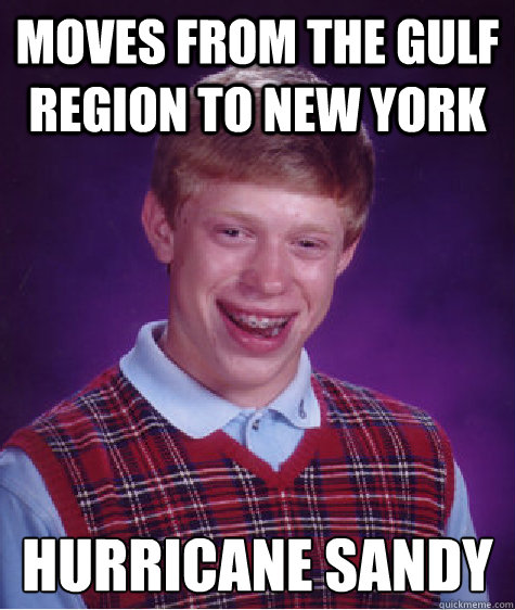 Moves from the Gulf Region to New York Hurricane SAndy - Moves from the Gulf Region to New York Hurricane SAndy  Bad Luck Brian