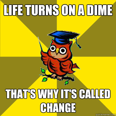 Life turns on a dime That's why it's called change  Observational Owl