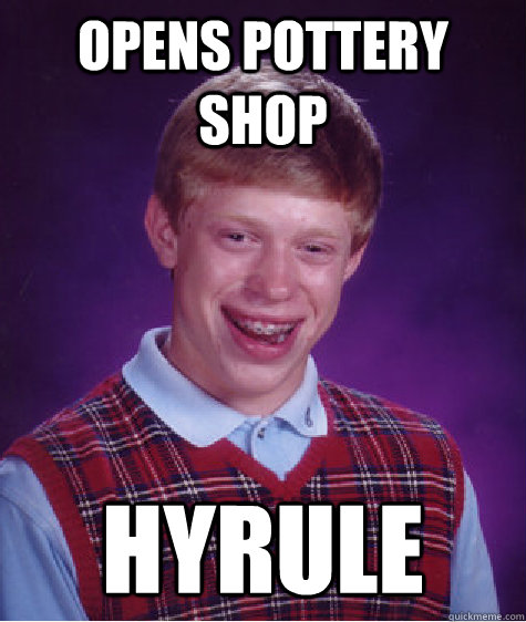 Opens pottery shop HYRULE - Opens pottery shop HYRULE  Bad Luck Brian