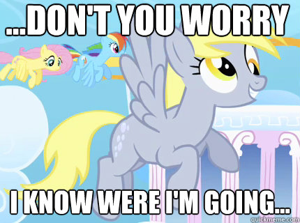 ...don't you worry i know were i'm going...  Derpy hooves