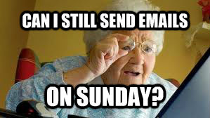 CAN I STILL SEND EMAILS ON SUNDAY? - CAN I STILL SEND EMAILS ON SUNDAY?  untitled meme