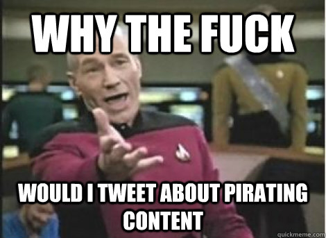 Why the fuck Would i tweet about Pirating content - Why the fuck Would i tweet about Pirating content  Misc