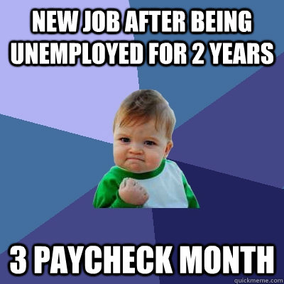 New job after being unemployed for 2 years 3 paycheck Month  Success Kid