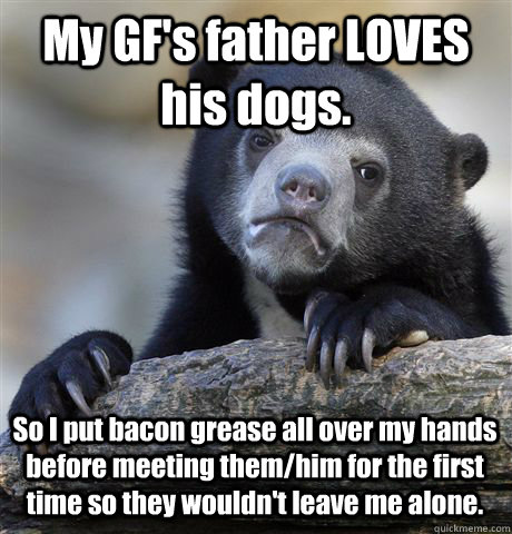 My GF's father LOVES his dogs. So I put bacon grease all over my hands before meeting them/him for the first time so they wouldn't leave me alone.  - My GF's father LOVES his dogs. So I put bacon grease all over my hands before meeting them/him for the first time so they wouldn't leave me alone.   Confession Bear