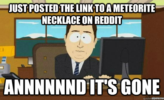 Just posted the link to a meteorite necklace on reddit Annnnnnd it's gone