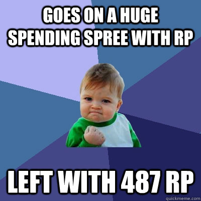 Goes on a huge spending spree with RP  left with 487 RP  - Goes on a huge spending spree with RP  left with 487 RP   Success Kid