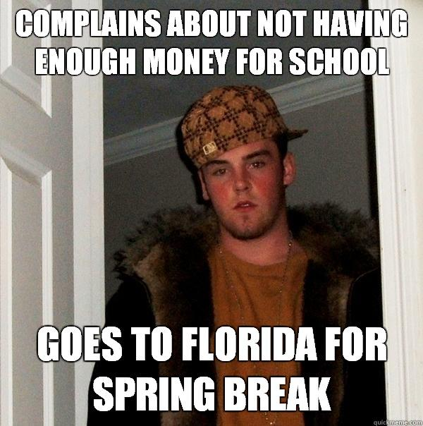 Complains about not having enough money for school goes to florida for spring break - Complains about not having enough money for school goes to florida for spring break  Scumbag Steve