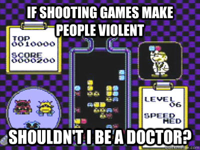 IF SHOOTING GAMES MAKE PEOPLE VIOLENT SHOULDN'T I BE A DOCTOR? - IF SHOOTING GAMES MAKE PEOPLE VIOLENT SHOULDN'T I BE A DOCTOR?  Misc