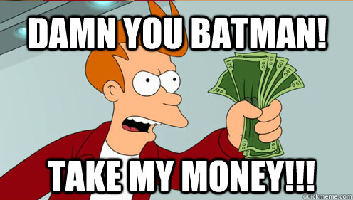 DAMN YOU BATMAN! TAKE MY MONEY!!! - DAMN YOU BATMAN! TAKE MY MONEY!!!  Fry shut up and take my money credit card