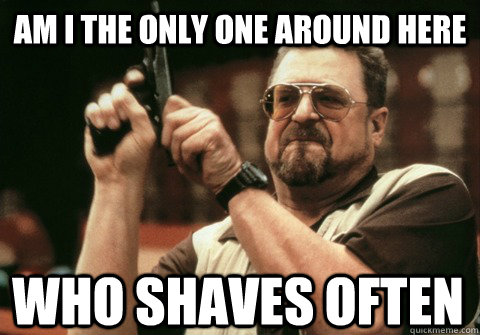 Am I the only one around here who shaves often - Am I the only one around here who shaves often  Misc