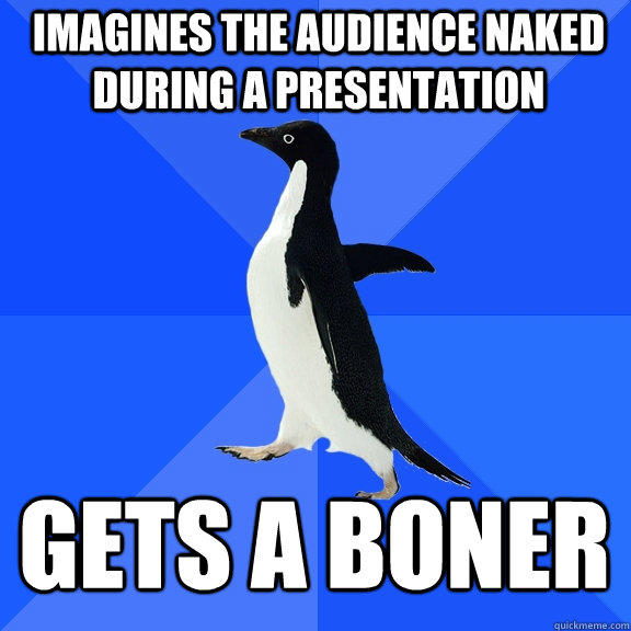 Imagines the audience naked during a presentation gets a boner - Imagines the audience naked during a presentation gets a boner  Socially Awkward Penguin
