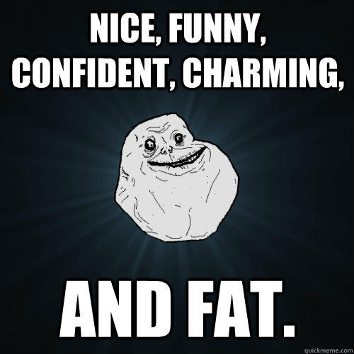 nice, funny, confident, charming, and fat. - nice, funny, confident, charming, and fat.  Forever Alone