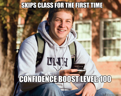 skips class for the first time confidence boost level: 100 - skips class for the first time confidence boost level: 100  College Freshman