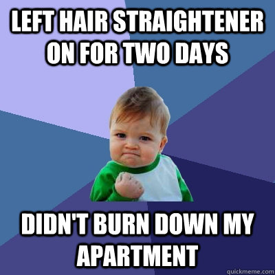 left hair straightener on for two days  didn't burn down my apartment  Success Kid