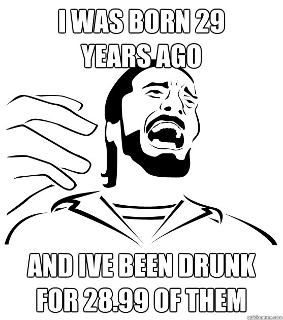 I WAS BORN 29 YEARS AGO AND IVE BEEN DRUNK FOR 28.99 OF THEM