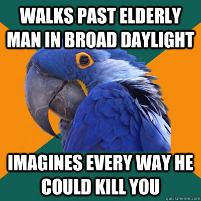 walks past elderly man in broad daylight imagines every way he could kill you - walks past elderly man in broad daylight imagines every way he could kill you  Paranoid Parrot