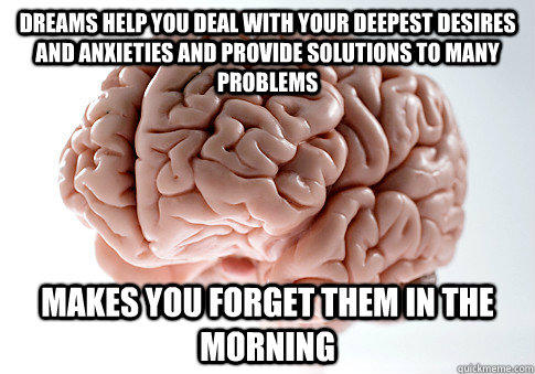 Dreams help you deal with your deepest desires and anxieties and provide solutions to many problems Makes you forget them in the morning - Dreams help you deal with your deepest desires and anxieties and provide solutions to many problems Makes you forget them in the morning  Scumbag Brain
