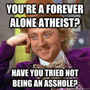 You're a forever alone Atheist? Have you tried not being an asshole? - You're a forever alone Atheist? Have you tried not being an asshole?  Condescending Wonka
