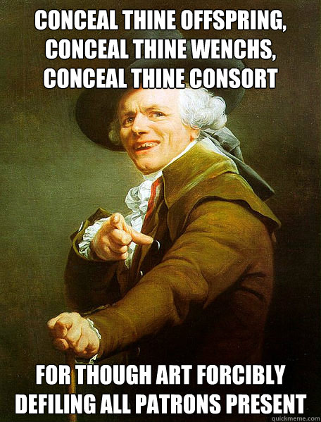 conceal thine offspring, conceal thine wenchs, conceal thine consort for though art forcibly defiling all patrons present