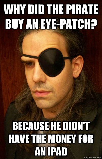 f3af326703e8d051d5b4b423df9db8032620fdab9b49563aef2d59dedf0852e9 why did the pirate buy an eye patch? because he didn't have the