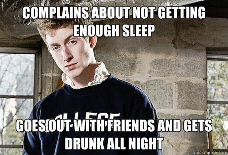 Complains about not getting enough sleep goes out with friends and gets drunk all night