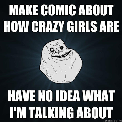Make comic about how crazy girls are have no idea what i'm talking about - Make comic about how crazy girls are have no idea what i'm talking about  Forever Alone