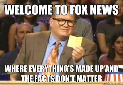 WELCOME to Fox news where everything's made up and the facts don't matter