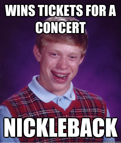 Wins tickets for a concert Nickleback  - Wins tickets for a concert Nickleback   Bad Luck Brian