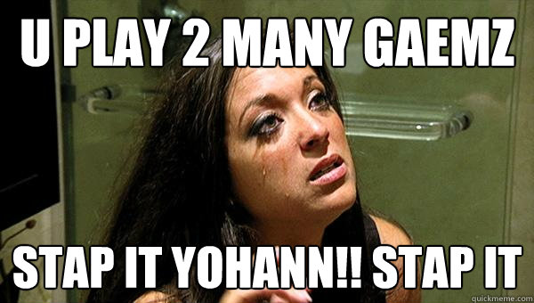 u play 2 many gaemz stap it yohann!! stap it   STAP IT RAHN
