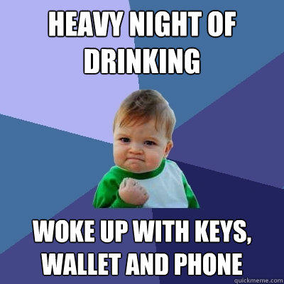Heavy Night of Drinking Woke up with keys, wallet and phone - Heavy Night of Drinking Woke up with keys, wallet and phone  Success Kid