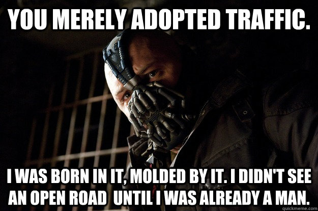 You merely adopted Traffic. I was born in it, molded by it. I didn't see an open road  until i was already a man. - You merely adopted Traffic. I was born in it, molded by it. I didn't see an open road  until i was already a man.  Angry Bane