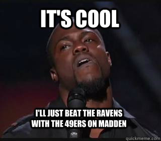 It's cool I'll just beat the Ravens with the 49ers on madden  Kevin hart funny