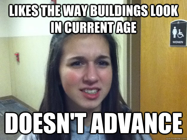 Likes the way buildings look in current age doesn't advance