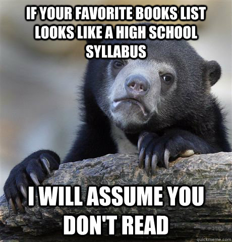 If your favorite books list looks like a high school syllabus I will assume you don't read - If your favorite books list looks like a high school syllabus I will assume you don't read  confessionbear