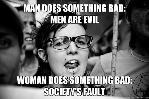 man does something bad: men are evil woman does something bad: society's fault  Hypocrite Feminist