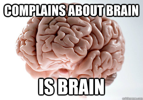 COMPLAINS ABOUT BRAIN IS BRAIN  - COMPLAINS ABOUT BRAIN IS BRAIN   Scumbag Brain