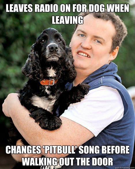 Leaves Radio on for dog when leaving Changes 'Pitbull' song before