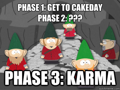 Phase 1: Get to cakeday Phase 2: ??? Phase 3: Karma - Phase 1: Get to cakeday Phase 2: ??? Phase 3: Karma  Underpants Gnomes