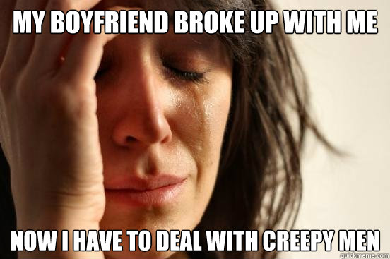 My boyfriend broke up with me now i have to deal with creepy men