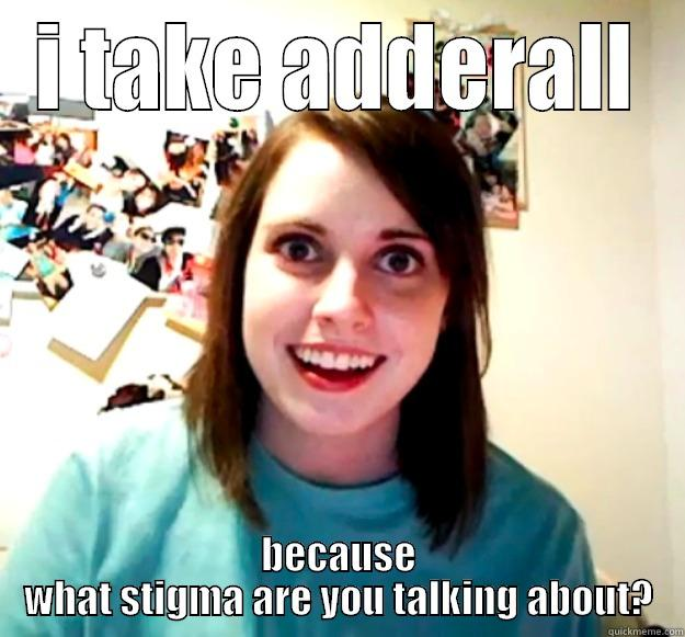 adderall vs. meth - I TAKE ADDERALL BECAUSE WHAT STIGMA ARE YOU TALKING ABOUT? Overly Attached Girlfriend