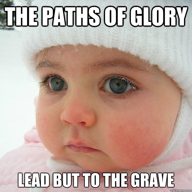 The paths of glory lead but to the grave  Jaded Baby