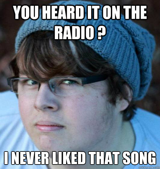 you heard it on the radio ? I never liked that song