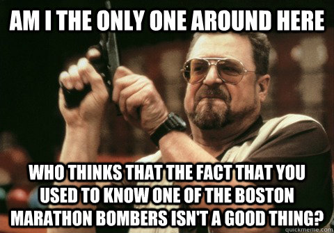Am I the only one around here Who thinks that the fact that you used to know one of the Boston Marathon bombers isn't a good thing? - Am I the only one around here Who thinks that the fact that you used to know one of the Boston Marathon bombers isn't a good thing?  Am I the only one