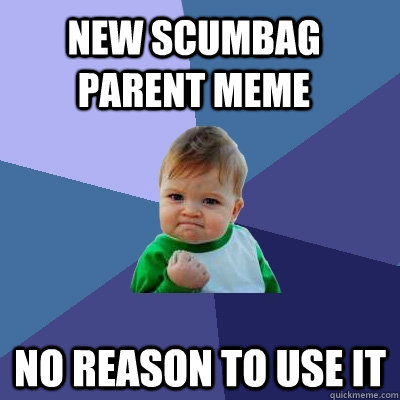 New Scumbag Parent MEME no reason to use it - New Scumbag Parent MEME no reason to use it  Success Kid